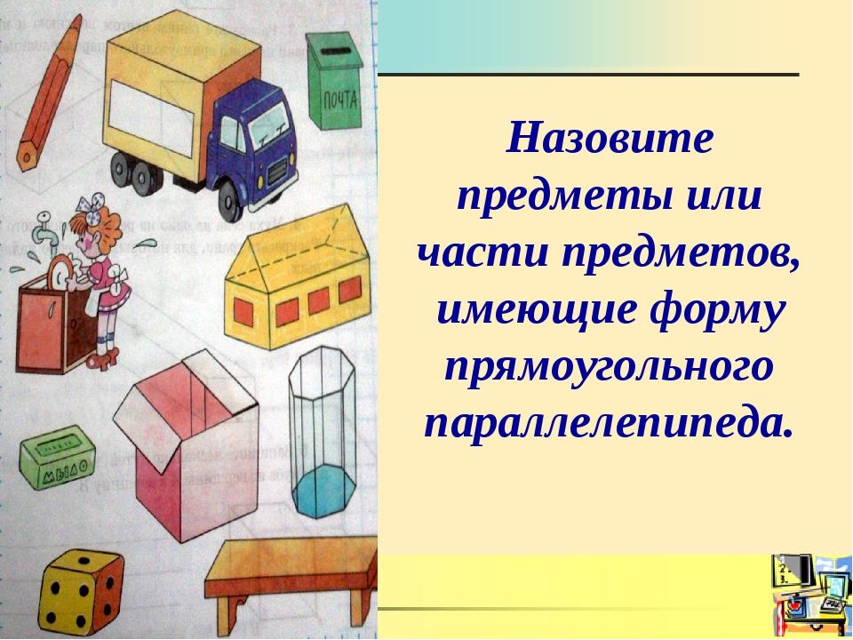Назовите предметы или части предметов, имеющие форму прямоугольного параллеле...