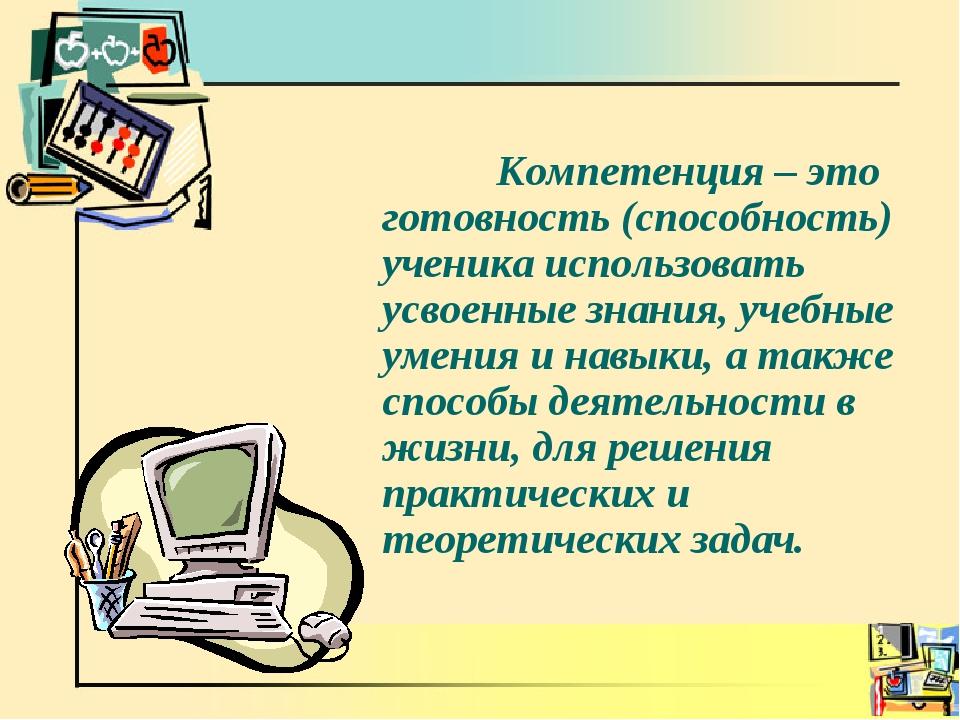 Компетенция – это готовность (способность) ученика использовать усвоенные зн...