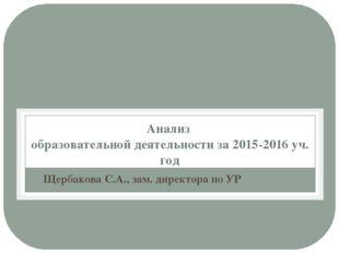 Анализ образовательной деятельности за 2015-2016 уч. год Щербакова С.А., зам.