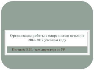Организация работы с одаренными детьми в 2016-2017 учебном году Потапова Е.Н.