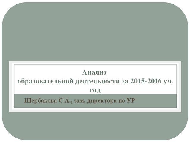 Анализ образовательной деятельности за 2015-2016 уч. год Щербакова С.А., зам....