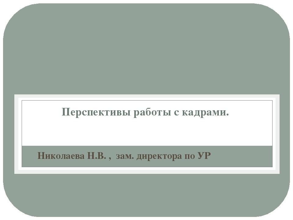 Перспективы работы с кадрами. Николаева Н.В. , зам. директора по УР