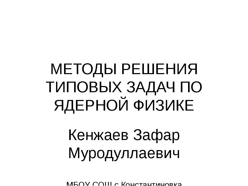 МЕТОДЫ РЕШЕНИЯ ТИПОВЫХ ЗАДАЧ ПО ЯДЕРНОЙ ФИЗИКЕ Кенжаев Зафар Муродуллаевич МБ...
