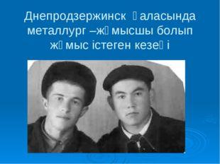 Днепродзержинск қаласында металлург –жұмысшы болып жұмыс істеген кезеңі