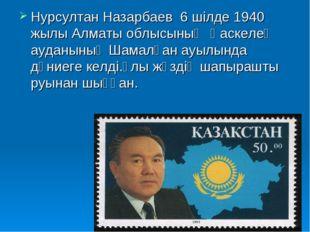 Нурсултан Назарбаев 6 шілде 1940 жылы Алматы облысының Қаскелең ауданының Шам
