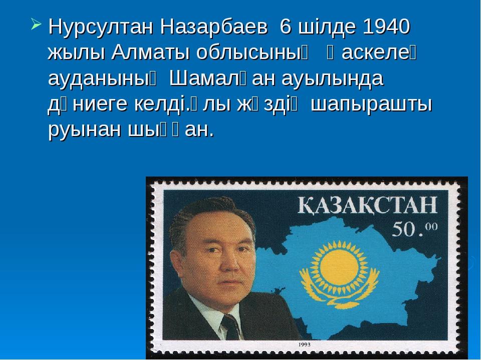 Нурсултан Назарбаев 6 шілде 1940 жылы Алматы облысының Қаскелең ауданының Шам...
