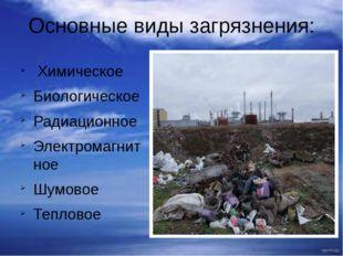 Основные виды загрязнения: Химическое Биологическое Радиационное Электромагни