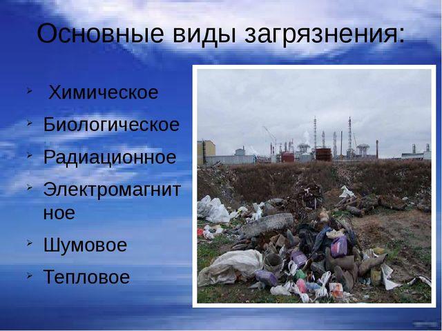 Основные виды загрязнения: Химическое Биологическое Радиационное Электромагни...