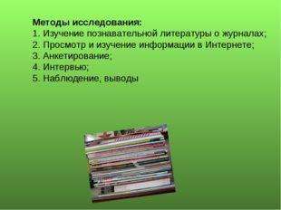 Методы исследования: 1. Изучение познавательной литературы о журналах; 2. Про