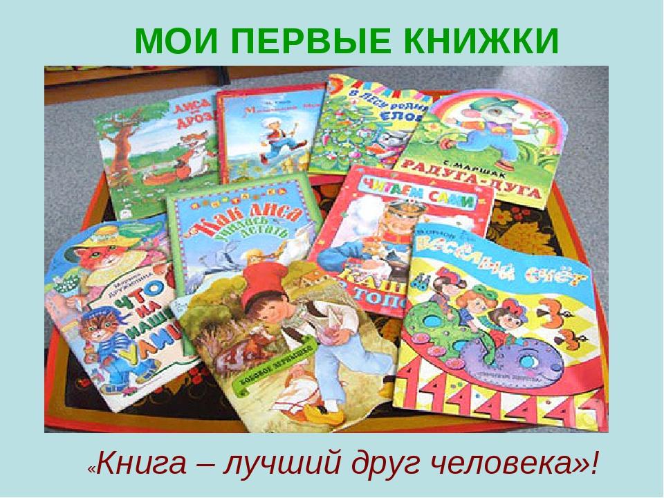 МОИ ПЕРВЫЕ КНИЖКИ «Книга – лучший друг человека»!
