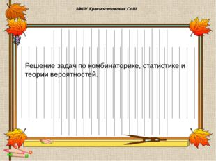 МКОУ Красноселовская СоШ Решение задач по комбинаторике, статистике и теории