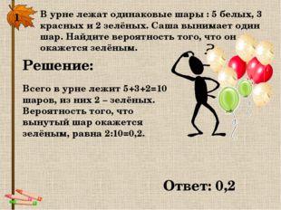 1. В урне лежат одинаковые шары : 5 белых, 3 красных и 2 зелёных. Саша вынима