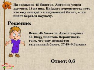 10. На экзамене 45 билетов, Антон не успел выучить 18 из них. Найдите вероятн