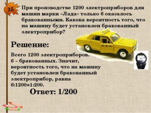 15. При производстве 1200 электроприборов для машин марки «Лада» только 6 ока