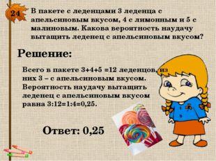 24. В пакете с леденцами 3 леденца с апельсиновым вкусом, 4 с лимонным и 5 с