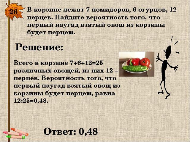 26. В корзине лежат 7 помидоров, 6 огурцов, 12 перцев. Найдите вероятность то...