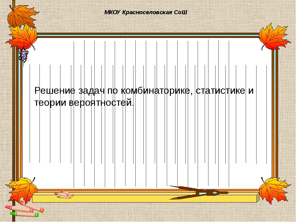 МКОУ Красноселовская СоШ Решение задач по комбинаторике, статистике и теории...