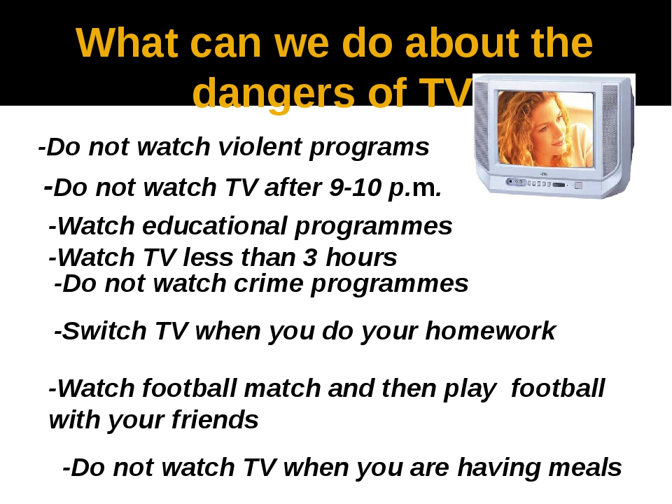 What can we do about the dangers of TV -Do not watch violent programs -Do not...