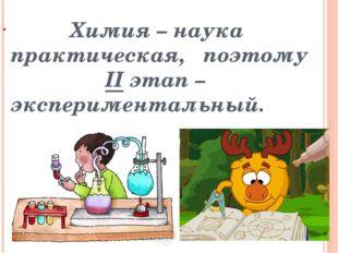 Химия – наука практическая, поэтому II этап – экспериментальный.