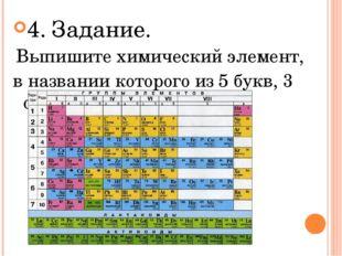 4. Задание. Выпишите химический элемент, в названии которого из 5 букв, 3 оди