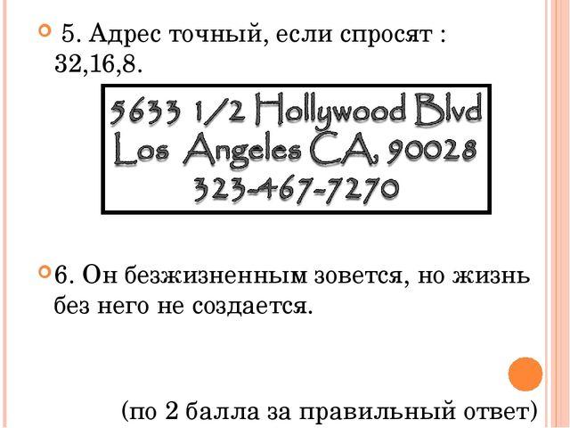 5. Адрес точный, если спросят : 32,16,8. 6. Он безжизненным зовется, но жизн...