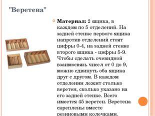 """""""Веретена"""" Материал:2 ящика, в каждом по 5 отделений. На задней стенке перво"""