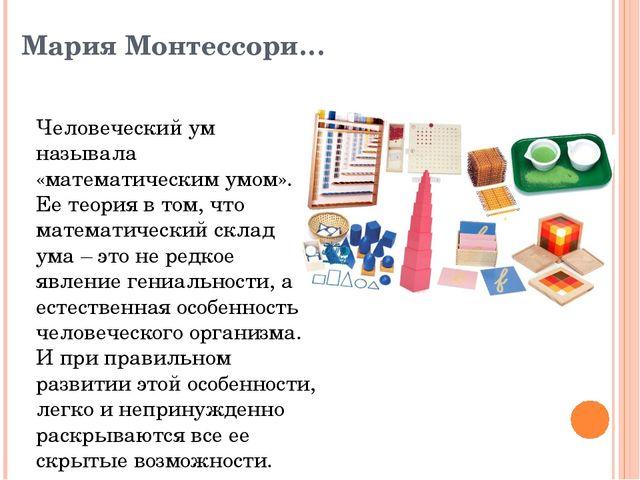 Мария Монтессори… Человеческий ум называла «математическим умом». Ее теория в...