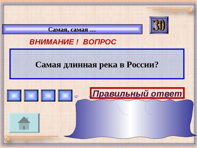 Самая, самая … ВНИМАНИЕ ! ВОПРОС Самая длинная река в России? Правильный отве...