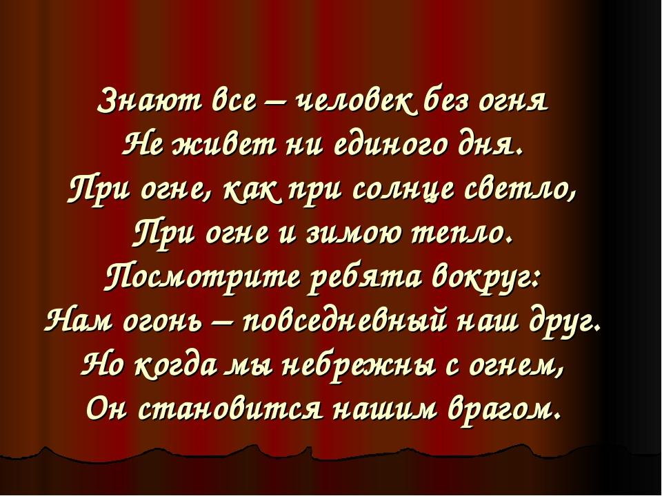 Знают все – человек без огня Не живет ни единого дня. При огне, как при солн...