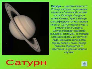 Сату́рн— шестая планета от Солнца и вторая по размерам планета в Солнечной с