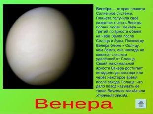 Вене́ра— вторая планета Солнечной системы. Планета получила своё название в