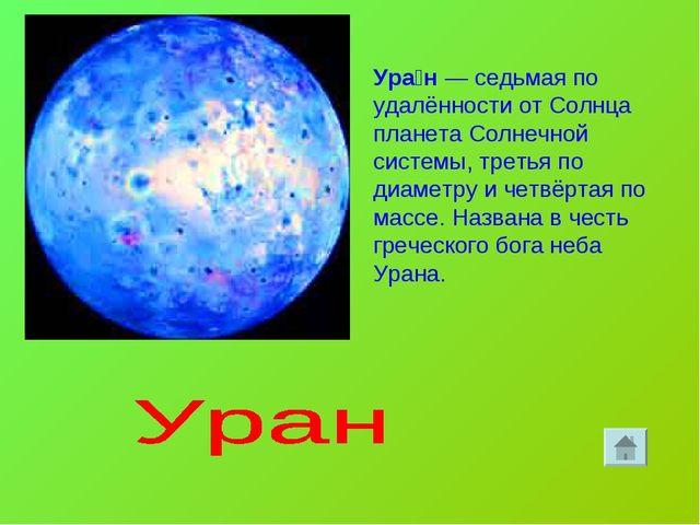 Ура́н— седьмая по удалённости от Солнца планета Солнечной системы, третья по...
