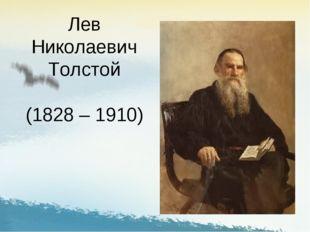 Лев Николаевич Толстой (1828 – 1910)