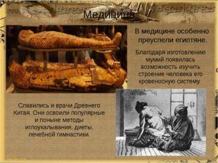 Медицина В медицине особенно преуспели египтяне. Благодаря изготовлению мумий