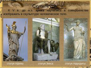 Скульптура К V в. до н.э. греки научились в совершенстве изображать в скульпт