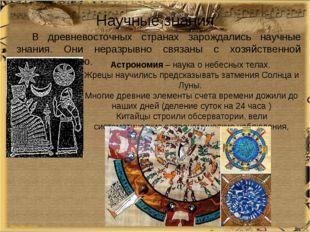 Научные знания В древневосточных странах зарождались научные знания. Они нера
