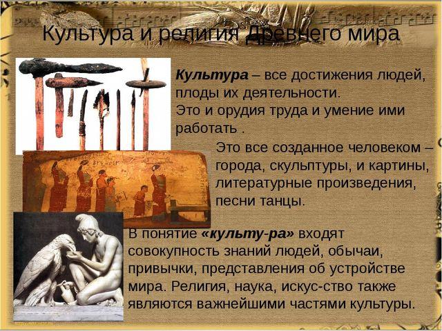 Культура и религия Древнего мира Это все созданное человеком – города, скульп...