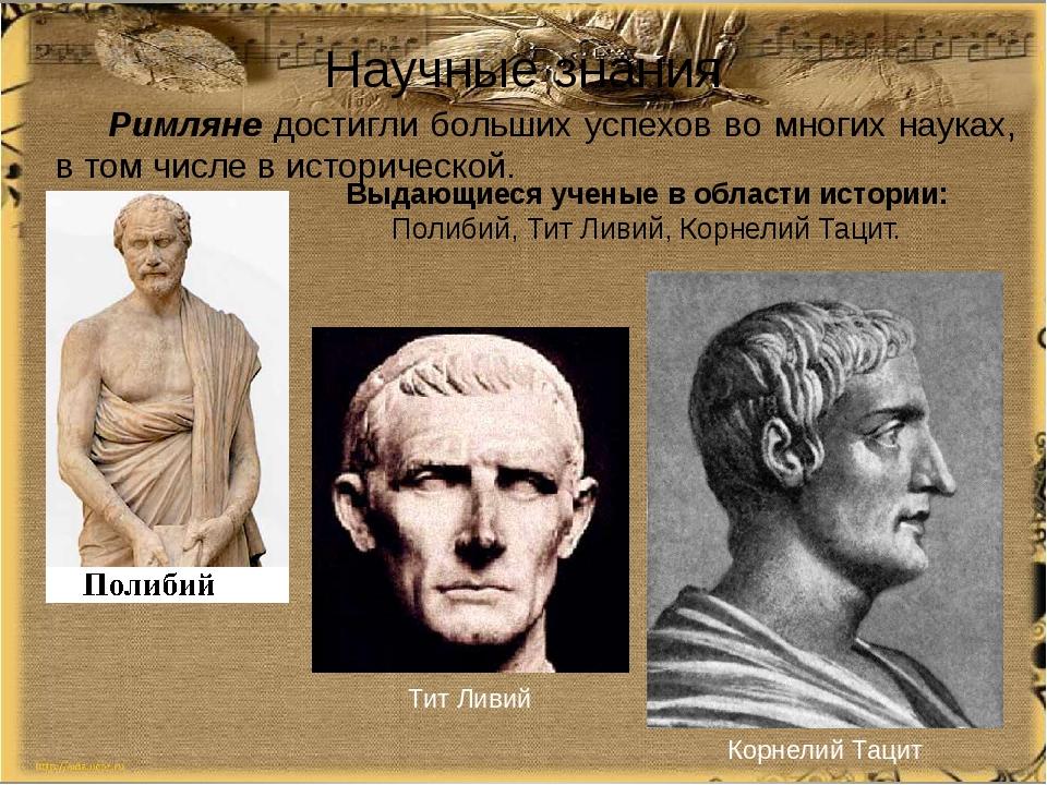 Научные знания Римляне достигли больших успехов во многих науках, в том числе...