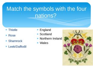 Match the symbols with the four nations? Thistle Rose Shamrock Leek/Daffodil