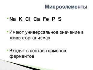 Na K Cl Ca Fe P S Имеют универсальное значение в живых организмах Входят в со