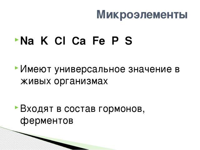 Na K Cl Ca Fe P S Имеют универсальное значение в живых организмах Входят в со...