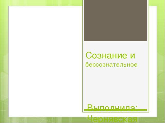 Сознание и бессознательное Выполнила: Чернявская Анна, ДН1