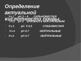 Определение актуальной кислотности почвы. Уч.1 pH 3 – 4 СИЛЬНОКИСЛАЯ Уч.2 pH