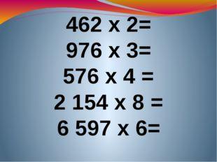 462 х 2= 976 х 3= 576 х 4 = 2154 х 8 = 6 597 х 6=
