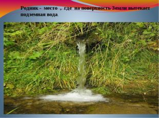 Родник - место , где на поверхность Земли вытекает подземная вода.