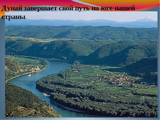 Дунай завершает свой путь на юге нашей страны.