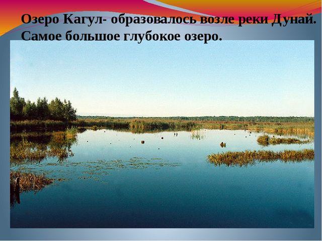 Озеро Кагул- образовалось возле реки Дунай. Самое большое глубокое озеро.