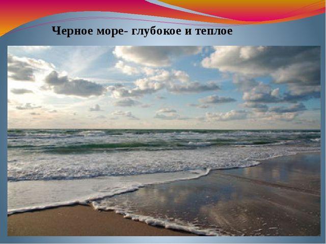 Черное море- глубокое и теплое