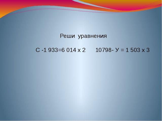Реши уравнения С -1 933=6014 х 2 10798- У = 1503 х 3