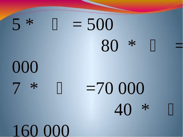 5 * ҈ = 500 80 * ҈ =64 000 7 * ҈ =70000 40 * ҈ = 160 000 70 * ҈ =490000